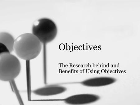 Objectives The Research behind and Benefits of Using Objectives.