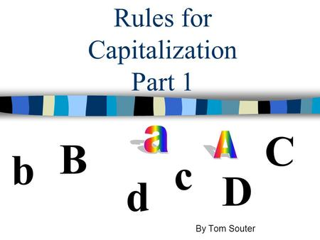 Rules for Capitalization Part 1 b B D d C c By Tom Souter.