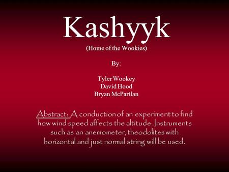 Kashyyk (Home of the Wookies) By: Tyler Wookey David Hood Bryan McPartlan Abstract: A conduction of an experiment to find how wind speed affects the altitude.