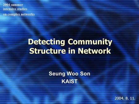 Detecting Community Structure in Network Seung Woo Son KAIST 2004 summer intensive studies on complex networks 2004. 8. 11.