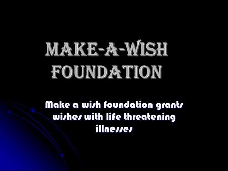 Make-A-Wish foundation Make a wish foundation grants wishes with life threatening illnesses.