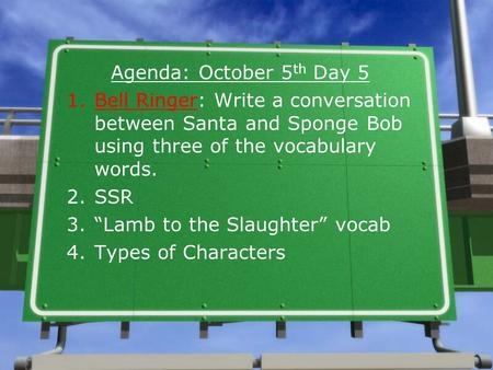 "Agenda: October 5 th Day 5 1.Bell Ringer: Write a conversation between Santa and Sponge Bob using three of the vocabulary words. 2.SSR 3.""Lamb to the Slaughter"""