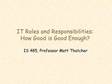 IT Roles and Responsibilities: How Good is Good Enough? IS 485, Professor Matt Thatcher.