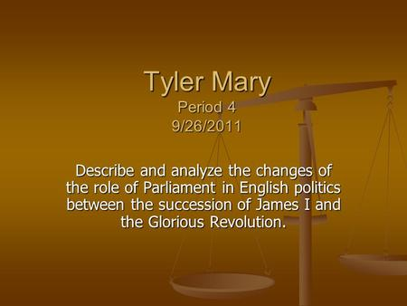 Tyler Mary Period 4 9/26/2011 Describe and analyze the changes of the role of Parliament in English politics between the succession of James I and the.