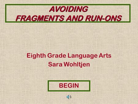 AVOIDING FRAGMENTS AND RUN-ONS Eighth Grade Language Arts Sara Wohltjen BEGIN.