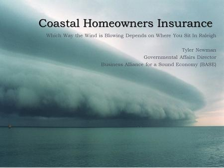 Coastal Homeowners Insurance Which Way the Wind is Blowing Depends on Where You Sit In Raleigh Tyler Newman Governmental Affairs Director Business Alliance.