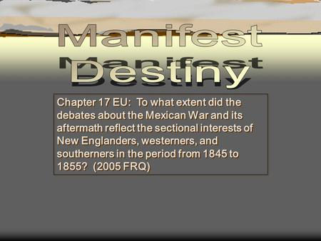 Manifest Destiny Chapter 17 EU: To what extent did the debates about the Mexican War and its aftermath reflect the sectional interests of New Englanders,