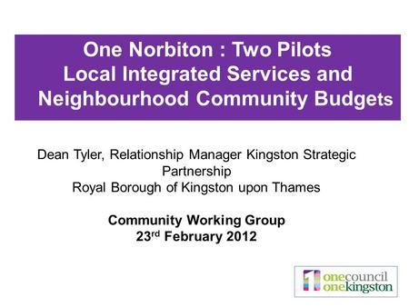 Dean Tyler, Relationship Manager Kingston Strategic Partnership Royal Borough of Kingston upon Thames Community Working Group 23 rd February 2012 One Norbiton.