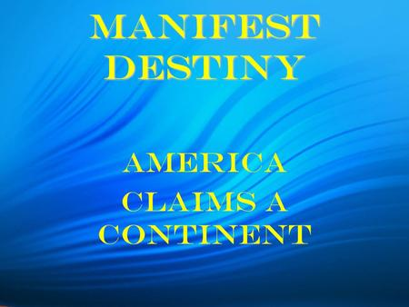 "Manifest Destiny America Claims a Continent. Manifest Destiny Other people ""must give way to our manifest destiny to overspread and possess the whole."