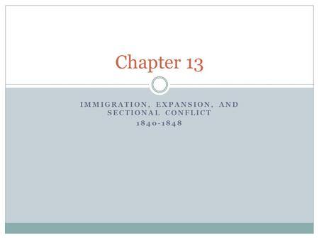 IMMIGRATION, EXPANSION, AND SECTIONAL CONFLICT 1840-1848 Chapter 13.