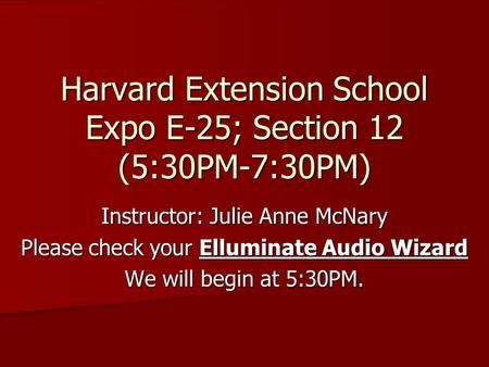 Harvard Extension School Expo E-25; Section 12 (5:30PM-7:30PM) Instructor: Julie Anne McNary Please check your Elluminate Audio Wizard We will begin at.