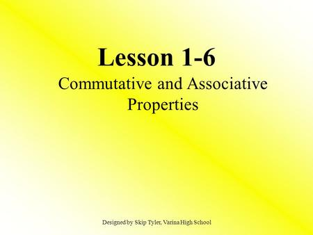 Lesson 1-6 Commutative and Associative Properties Designed by Skip Tyler, Varina High School.