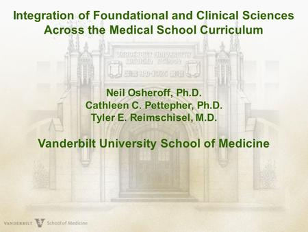 Integration of Foundational and Clinical Sciences Across the Medical School Curriculum Neil Osheroff, Ph.D. Cathleen C. Pettepher, Ph.D. Tyler E. Reimschisel,