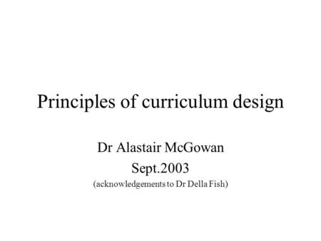 Principles of curriculum design Dr Alastair McGowan Sept.2003 (acknowledgements to Dr Della Fish)