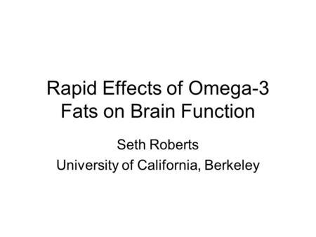 Rapid Effects of Omega-3 Fats on Brain Function Seth Roberts University of California, Berkeley.
