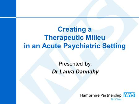 Creating a Therapeutic Milieu in an Acute Psychiatric Setting Presented by: Dr Laura Dannahy.