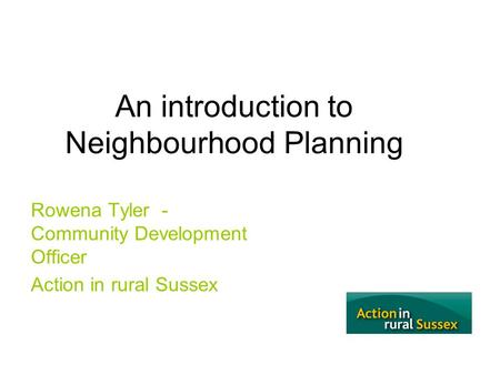 An introduction to Neighbourhood Planning Rowena Tyler - Community Development Officer Action in rural Sussex.