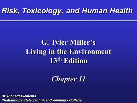 Risk, Toxicology, and Human Health G. Tyler Miller's Living in the Environment 13 th Edition Chapter 11 G. Tyler Miller's Living in the Environment 13.