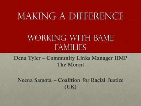 Making a difference working with BAME families Dena Tyler – Community Links Manager HMP The Mount Neena Samota – Coalition for Racial Justice (UK)