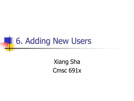 6. Adding New Users Xiang Sha Cmsc 691x. 6.1 The /etc/passwd File The /etc/passwd File is a list of users recognized by the system. Login name Encrypted.
