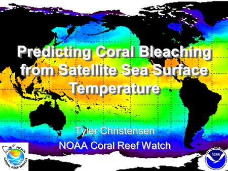 Predicting Coral Bleaching from Satellite Sea Surface Temperature Tyler Christensen NOAA Coral Reef Watch Tyler Christensen NOAA Coral Reef Watch.