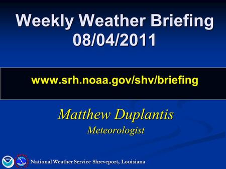 Weekly Weather Briefing 08/04/2011 www.srh.noaa.gov/shv/briefing Matthew Duplantis Meteorologist National Weather Service Shreveport, Louisiana.