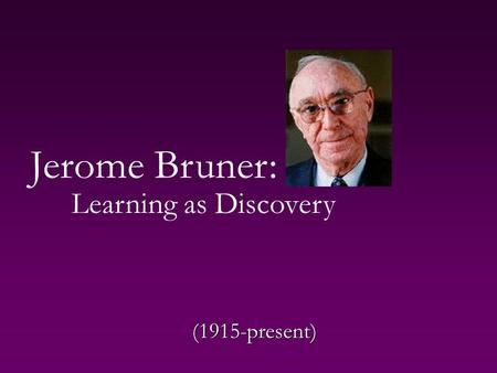Jerome Bruner: Learning as Discovery (1915-present)