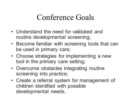 Conference Goals Understand the need for validated and routine developmental screening; Become familiar with screening tools that can be used in primary.