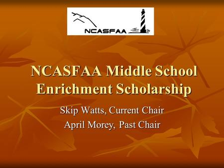 NCASFAA Middle School Enrichment Scholarship Skip Watts, Current Chair April Morey, Past Chair.