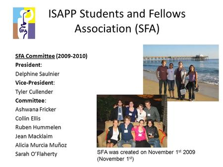 ISAPP Students and Fellows Association (SFA) SFA Committee (2009-2010) President: Delphine Saulnier Vice-President: Tyler Cullender Committee: Ashwana.