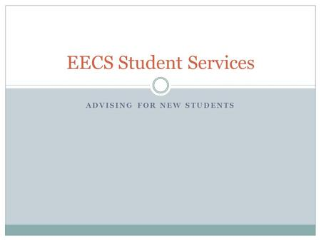 ADVISING FOR NEW STUDENTS EECS Student Services. What We Do? EECS Student Services focuses on: academic planning and assistance career guidance program.