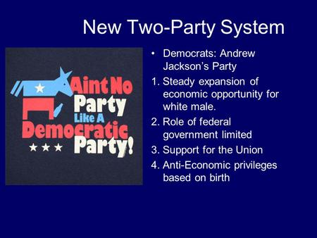 New Two-Party System Democrats: Andrew Jackson's Party 1. Steady expansion of economic opportunity for white male. 2. Role of federal government limited.