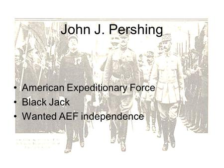John J. Pershing American Expeditionary Force Black Jack Wanted AEF independence.
