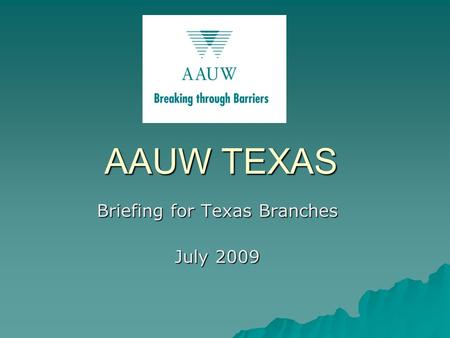AAUW TEXAS Briefing for Texas Branches July 2009.