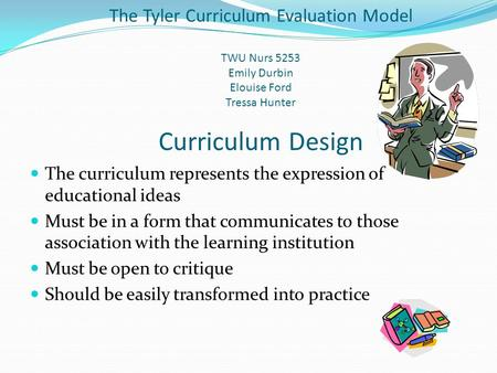 The Tyler Curriculum Evaluation Model TWU Nurs 5253 Emily Durbin Elouise Ford Tressa Hunter Curriculum Design The curriculum represents the expression.