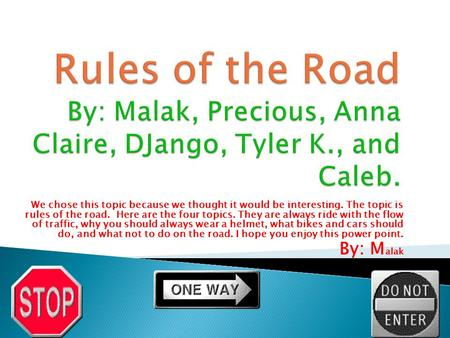 We chose this topic because we thought it would be interesting. The topic is rules of the road. Here are the four topics. They are always ride with the.