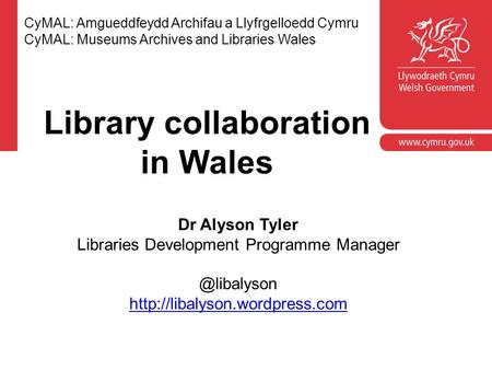 CyMAL: Amgueddfeydd Archifau a Llyfrgelloedd Cymru CyMAL: Museums Archives and Libraries Wales Dr Alyson Tyler Libraries Development Programme Manager.