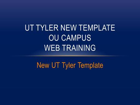 New UT Tyler Template UT TYLER NEW TEMPLATE OU CAMPUS WEB TRAINING.