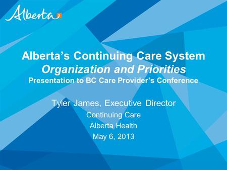 Alberta's Continuing Care System Organization and Priorities Presentation to BC Care Provider's Conference Tyler James, Executive Director Continuing Care.