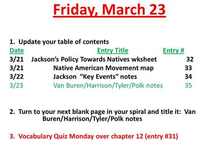 Friday, March 23 1. Update your table of contents DateEntry TitleEntry # 3/21Jackson's Policy Towards Natives wksheet 32 3/21Native American Movement map33.