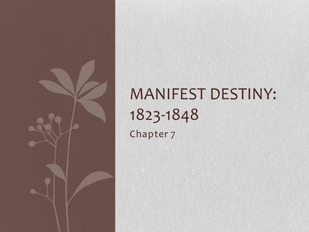 "Chapter 7 MANIFEST DESTINY: 1823-1848. Manifest Destiny What was it? Belief that the United States was ""destined"" to settle the entire North American."