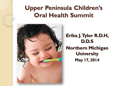 Upper Peninsula Children's Oral Health Summit Erika J. Tyler R.D.H, D.D.S Northern Michigan University May 17, 2014.