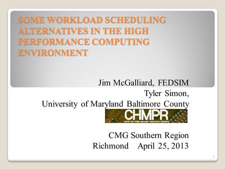 SOME WORKLOAD SCHEDULING ALTERNATIVES IN THE HIGH PERFORMANCE COMPUTING ENVIRONMENT Jim McGalliard, FEDSIM Tyler Simon, University of Maryland Baltimore.