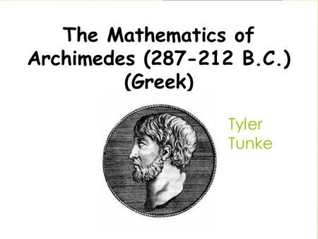 Tyler Tunke. Who is he ?  Lived in the ages (287-212 BC)  Survived the Turmoil War as a young child  Raised and taught by the grandfather of geometry.