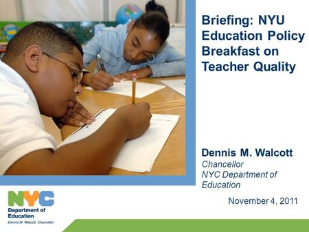 Briefing: NYU Education Policy Breakfast on Teacher Quality November 4, 2011 Dennis M. Walcott Chancellor NYC Department of Education.