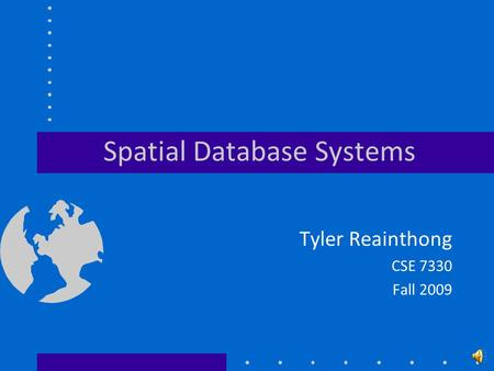 Spatial Database Systems Tyler Reainthong CSE 7330 Fall 2009.