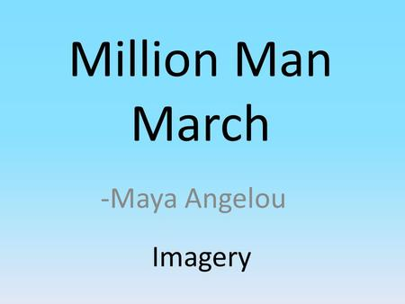 Million Man March -Maya Angelou Imagery. Theme and Idea The theme of the poem is that black people are coming together to find strength in each other.