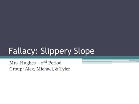 Fallacy: Slippery Slope Mrs. Hughes – 2 nd Period Group: Alex, Michael, & Tyler.
