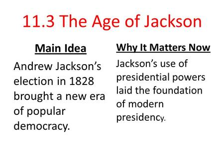 11.3 The Age of Jackson Main Idea Andrew Jackson's election in 1828 brought a new era of popular democracy. Why It Matters Now Jackson's use of presidential.