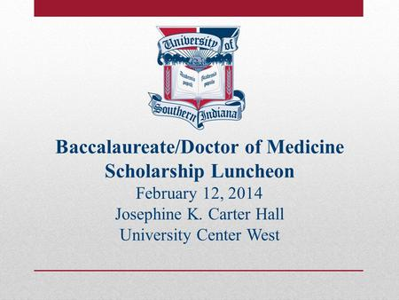 Baccalaureate/Doctor of Medicine Scholarship Luncheon February 12, 2014 Josephine K. Carter Hall University Center West.